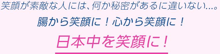 笑顔が素敵な人には、何か秘密があるに違いない...。腸から笑顔に!心から笑顔に!日本中を笑顔に!
